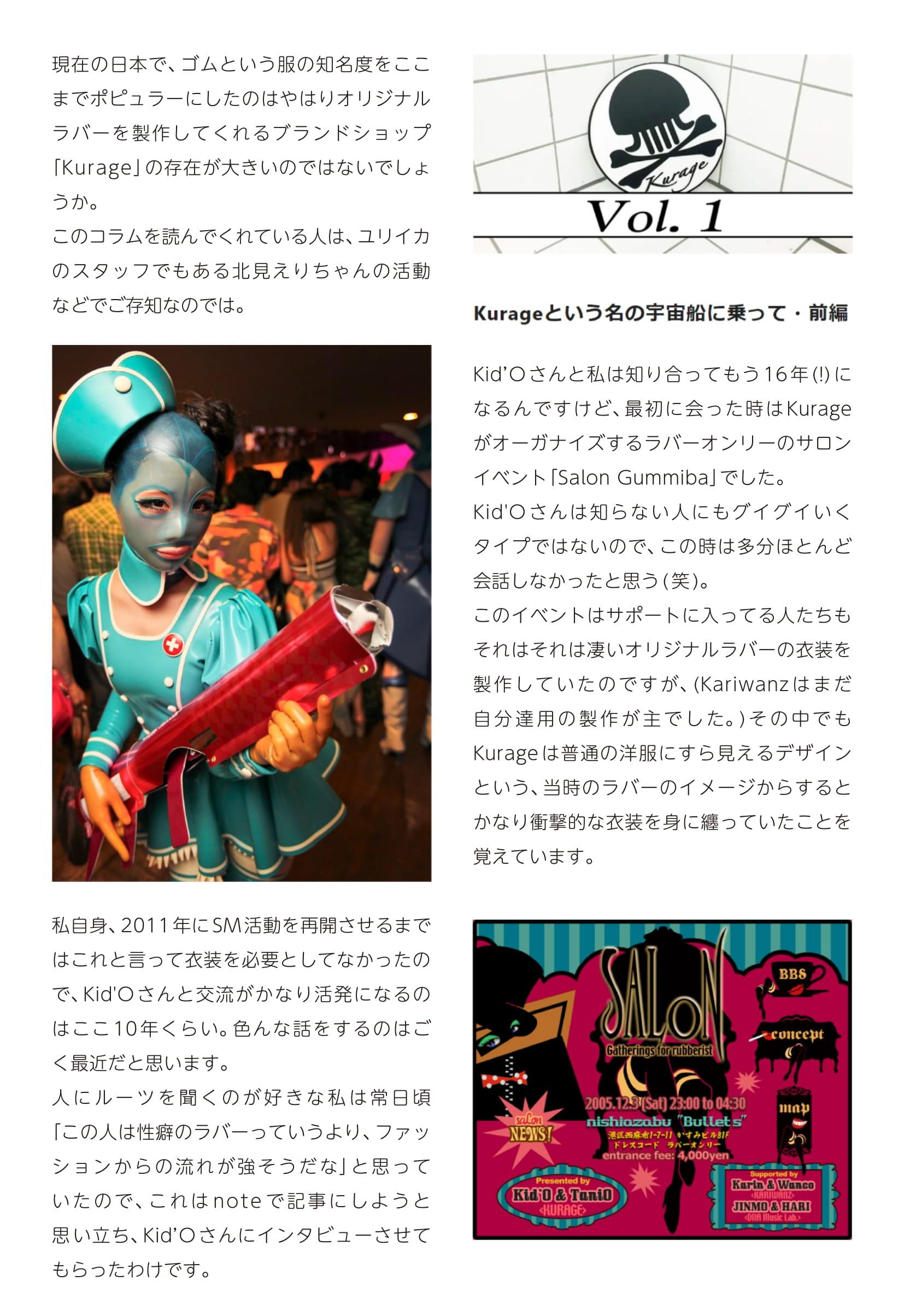 現在の日本で、ゴムという服の知名度をここ までポピュラーにしたのはやはりオリジナルラバーを製作してくれるブランドショップ 「Kurage」の存在が大きいのではないでしょ うか。 このコラムを読んでくれている人は、ユリイカ のスタッフでもある北見えりちゃんの活動などでご存知なのでは。  私自身、2011年に SM 活動を再開させるまではこれと言って衣装を必要としてなかったので、Kid'O さんと交流がかなり活発になるの はここ 10 年くらい。色んな話をするのはご く最近だと思います。 人にルーツを聞くのが好きな私は常日頃 「この人は性癖のラバーっていうより、ファッションからの流れが強そうだな」と思って いたので、これは note で 記 事 に し よ う と 思い立ち、Kid`O さんにインタビューさせてもらったわけです。  Kid`O さんと私は知り合ってもう 16 年 (!) に なるんですけど、最初に会った時は Kurage がオーガナイズするラバーオンリーのサロン イベント「Salon Gummiba」でした。 Kid'O さんは知らない人にもグイグイいく タイプではないので、この時は多分ほとんど 会話しなかったと思う ( 笑 )。 このイベントはサポートに入ってる人たちも それはそれは凄いオリジナルラバーの衣装を 製作していたのですが、(Kariwanz はまだ 自 分 達 用 の 製 作 が 主 で し た。) そ の 中 で も Kurage は普通の洋服にすら見えるデザインという、当時のラバーのイメージからすると かなり衝撃的な衣装を身に纏っていたことを 覚えています。